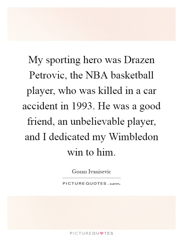 My sporting hero was Drazen Petrovic, the NBA basketball player, who was killed in a car accident in 1993. He was a good friend, an unbelievable player, and I dedicated my Wimbledon win to him Picture Quote #1