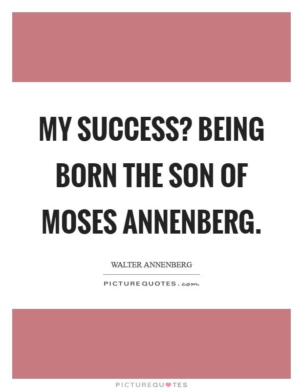 My success? Being born the son of Moses Annenberg Picture Quote #1