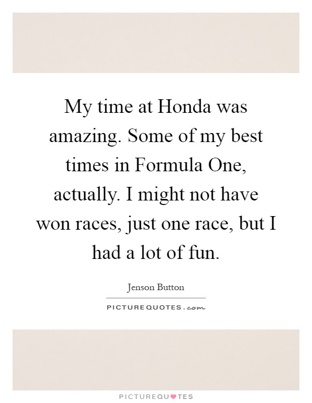 My time at Honda was amazing. Some of my best times in Formula One, actually. I might not have won races, just one race, but I had a lot of fun Picture Quote #1