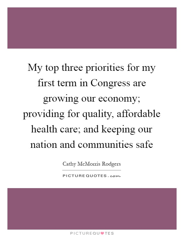My top three priorities for my first term in Congress are growing our economy; providing for quality, affordable health care; and keeping our nation and communities safe Picture Quote #1