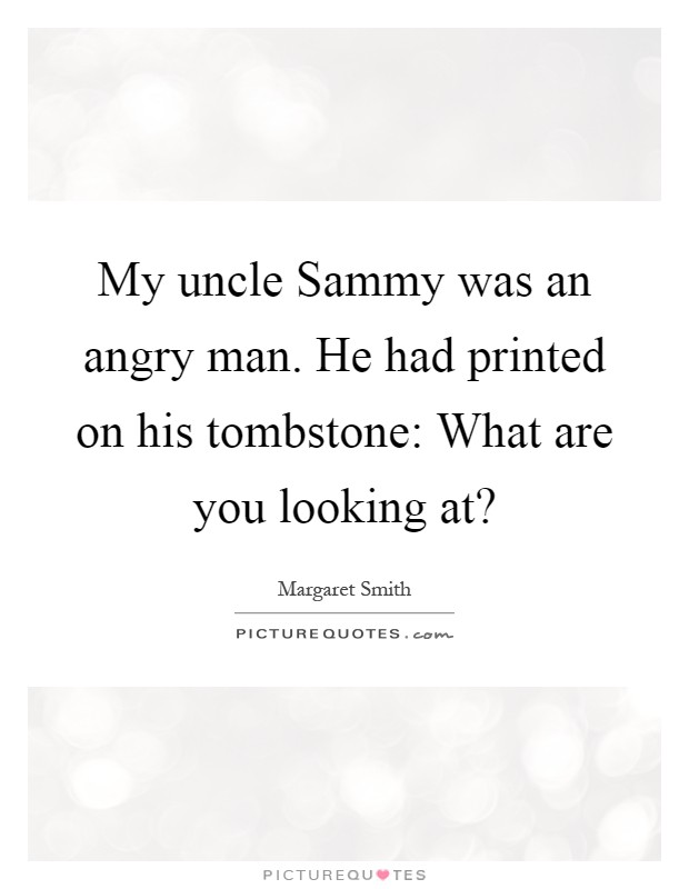 My uncle Sammy was an angry man. He had printed on his tombstone: What are you looking at? Picture Quote #1