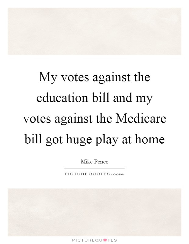 My votes against the education bill and my votes against the Medicare bill got huge play at home Picture Quote #1