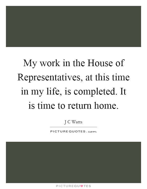 My work in the House of Representatives, at this time in my life, is completed. It is time to return home Picture Quote #1