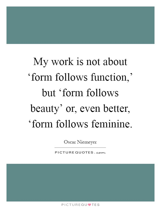 My work is not about 'form follows function,' but 'form follows beauty' or, even better, 'form follows feminine Picture Quote #1