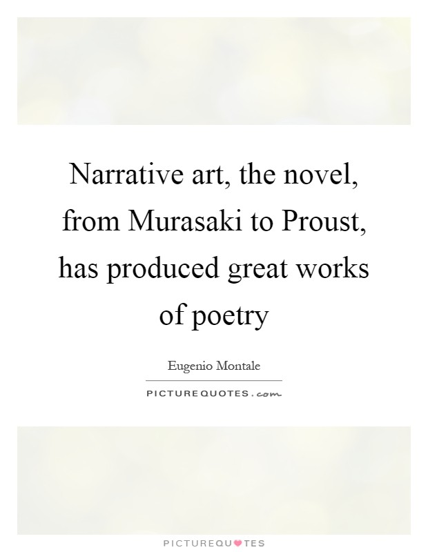 Narrative art, the novel, from Murasaki to Proust, has produced great works of poetry Picture Quote #1
