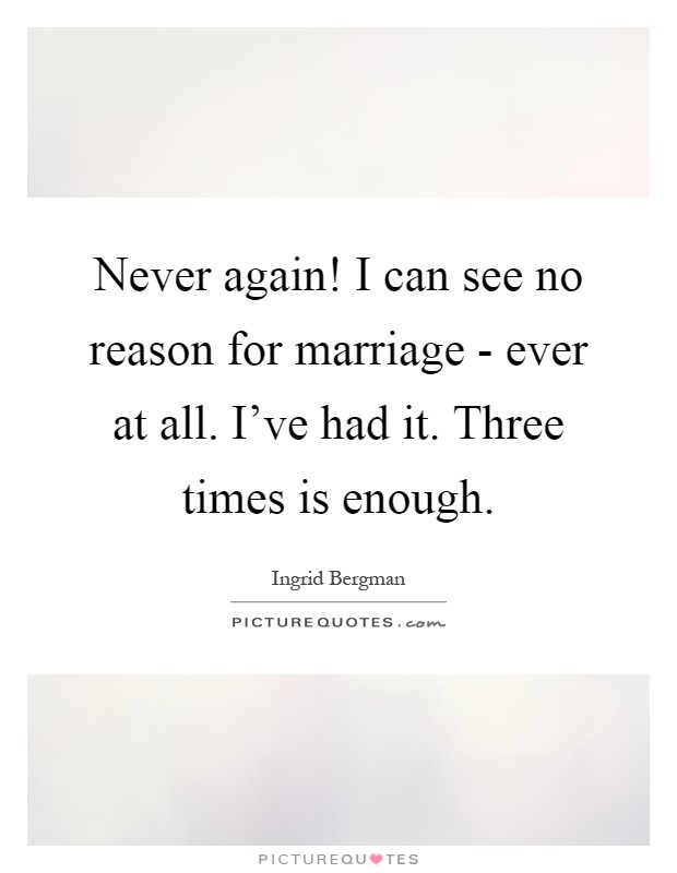 Never again! I can see no reason for marriage - ever at all. I've had it. Three times is enough Picture Quote #1