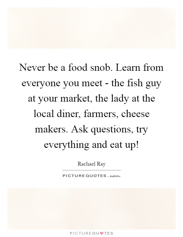 Never be a food snob. Learn from everyone you meet - the fish guy at your market, the lady at the local diner, farmers, cheese makers. Ask questions, try everything and eat up! Picture Quote #1