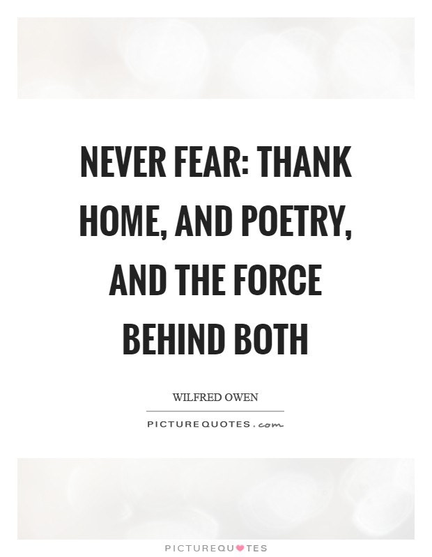 Never fear: Thank Home, and Poetry, and the Force behind both Picture Quote #1