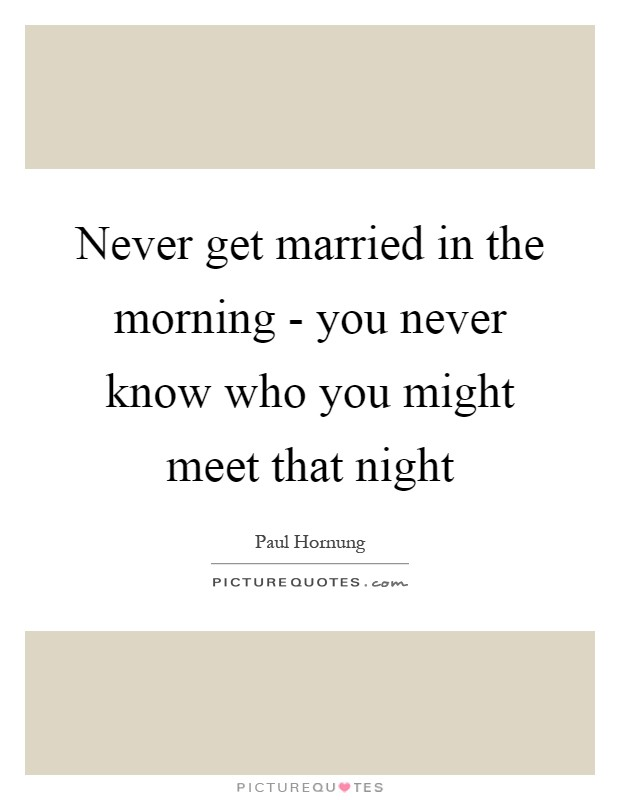 Never get married in the morning - you never know who you might meet that night Picture Quote #1