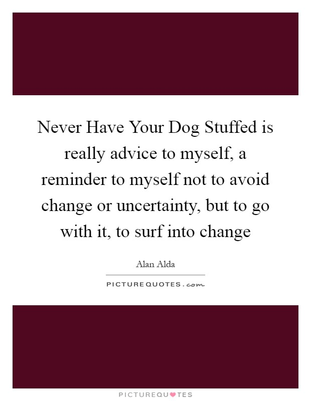 Never Have Your Dog Stuffed is really advice to myself, a reminder to myself not to avoid change or uncertainty, but to go with it, to surf into change Picture Quote #1