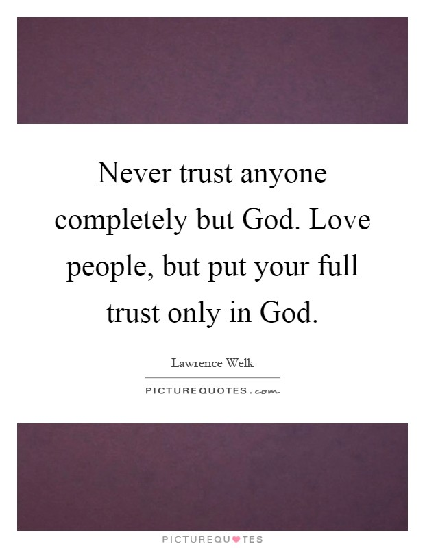 Never trust anyone completely but God. Love people, but put your full trust only in God Picture Quote #1