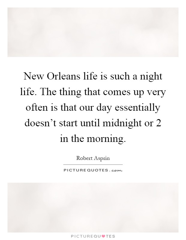 New Orleans life is such a night life. The thing that comes up very often is that our day essentially doesn't start until midnight or 2 in the morning Picture Quote #1
