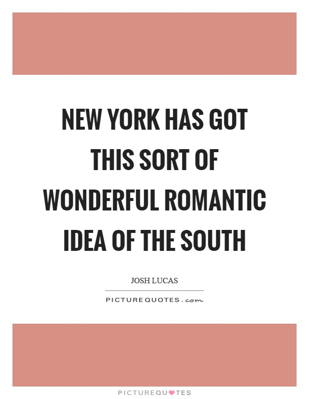 New York has got this sort of wonderful romantic idea of the South Picture Quote #1