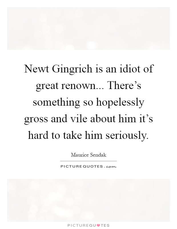 Newt Gingrich is an idiot of great renown... There's something so hopelessly gross and vile about him it's hard to take him seriously Picture Quote #1