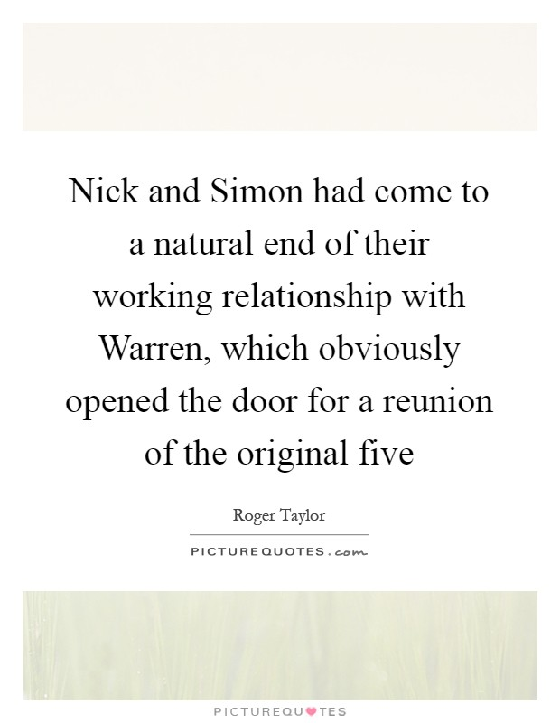 Nick and Simon had come to a natural end of their working relationship with Warren, which obviously opened the door for a reunion of the original five Picture Quote #1