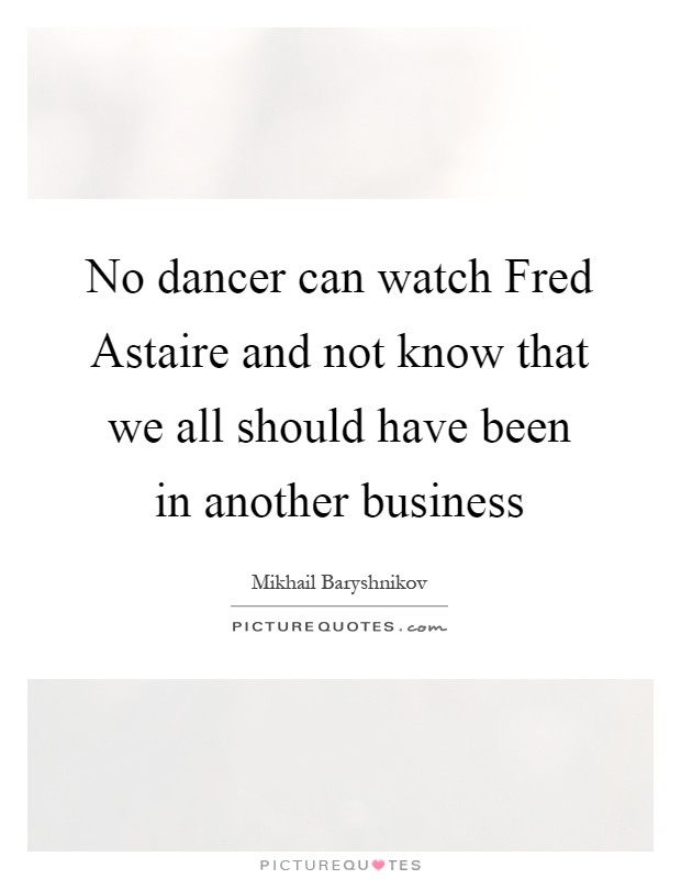 No dancer can watch Fred Astaire and not know that we all should have been in another business Picture Quote #1