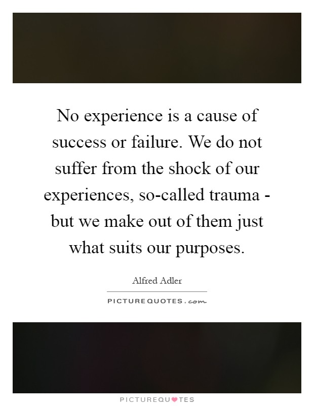 No experience is a cause of success or failure. We do not suffer from the shock of our experiences, so-called trauma - but we make out of them just what suits our purposes Picture Quote #1