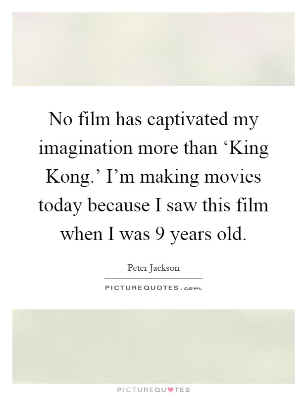 No film has captivated my imagination more than 'King Kong.' I'm making movies today because I saw this film when I was 9 years old Picture Quote #1