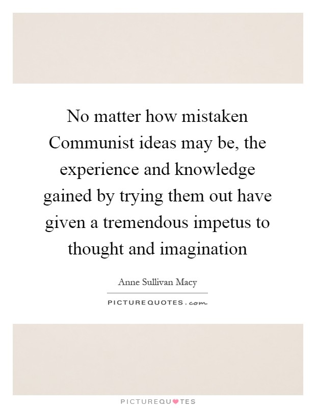 No matter how mistaken Communist ideas may be, the experience and knowledge gained by trying them out have given a tremendous impetus to thought and imagination Picture Quote #1
