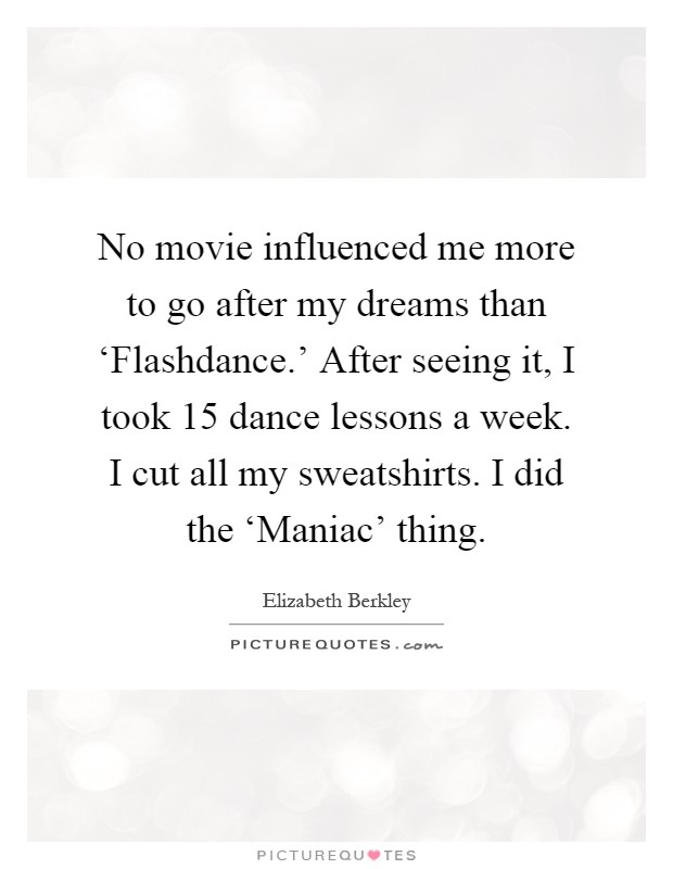 No movie influenced me more to go after my dreams than 'Flashdance.' After seeing it, I took 15 dance lessons a week. I cut all my sweatshirts. I did the 'Maniac' thing Picture Quote #1