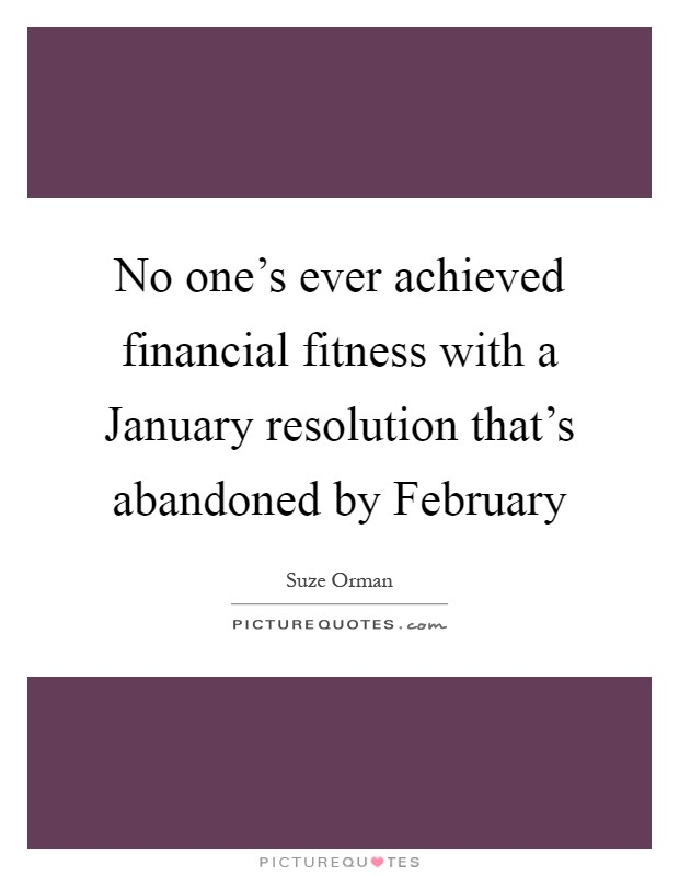 No one's ever achieved financial fitness with a January resolution that's abandoned by February Picture Quote #1