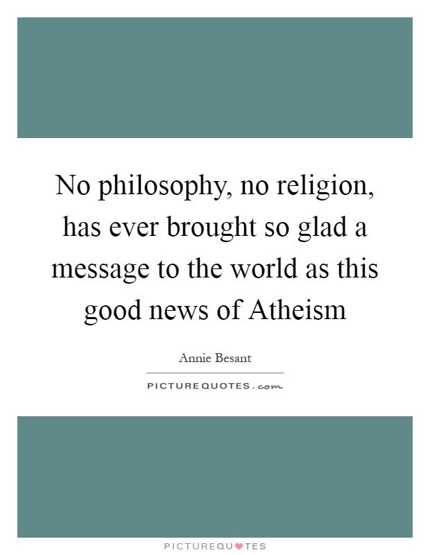 No philosophy, no religion, has ever brought so glad a message to the world as this good news of Atheism Picture Quote #1