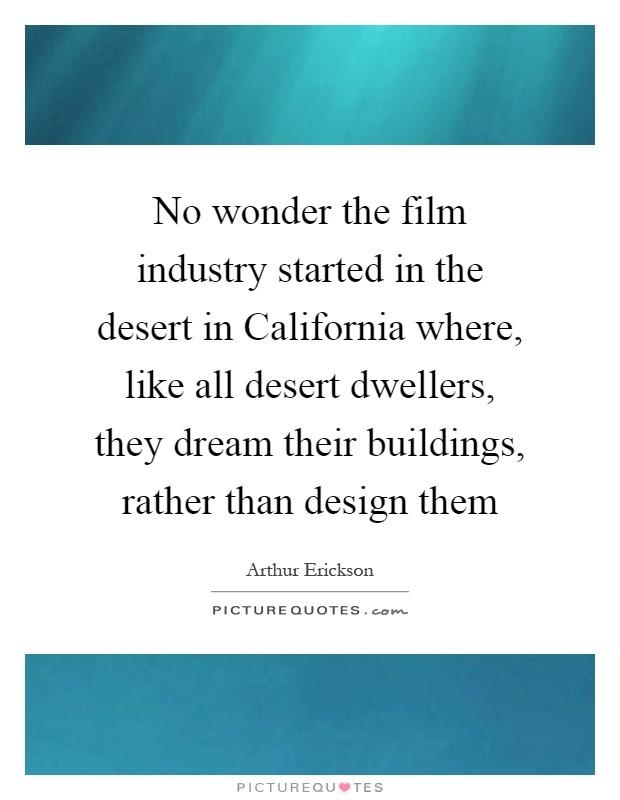 No wonder the film industry started in the desert in California where, like all desert dwellers, they dream their buildings, rather than design them Picture Quote #1