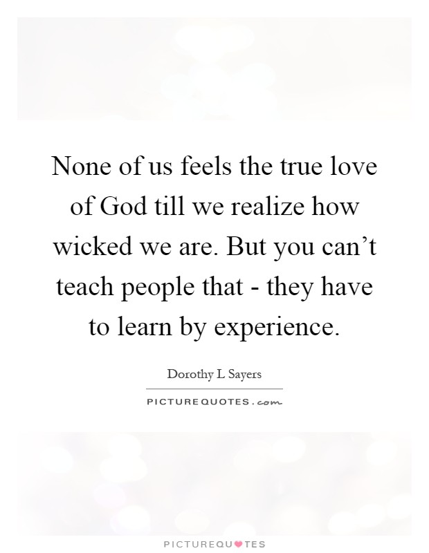 None of us feels the true love of God till we realize how wicked we are. But you can't teach people that - they have to learn by experience Picture Quote #1