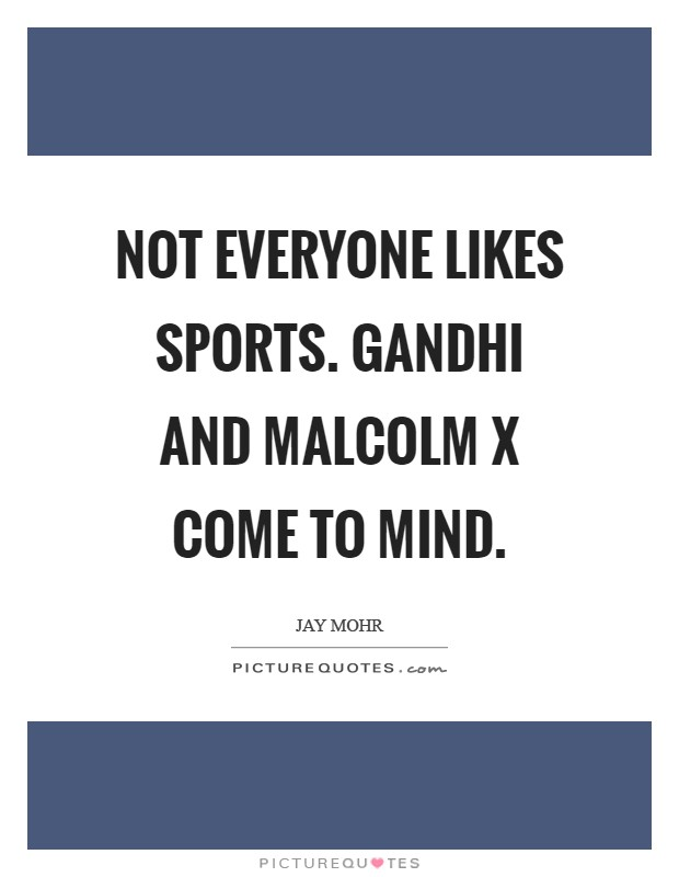 Not everyone likes sports. Gandhi and Malcolm X come to mind Picture Quote #1