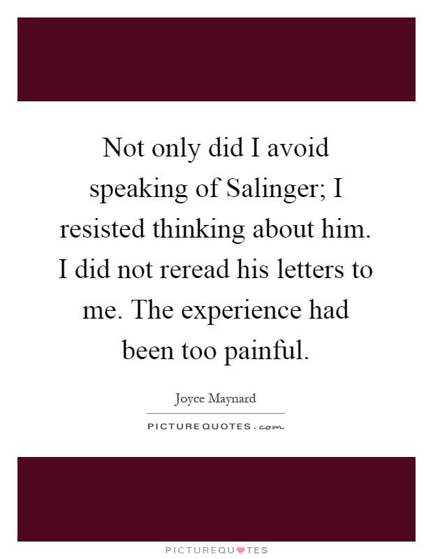 Not only did I avoid speaking of Salinger; I resisted thinking about him. I did not reread his letters to me. The experience had been too painful Picture Quote #1