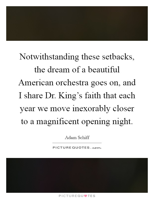 Notwithstanding these setbacks, the dream of a beautiful American orchestra goes on, and I share Dr. King's faith that each year we move inexorably closer to a magnificent opening night Picture Quote #1