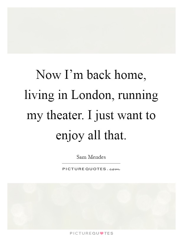Now I'm back home, living in London, running my theater. I just want to enjoy all that Picture Quote #1