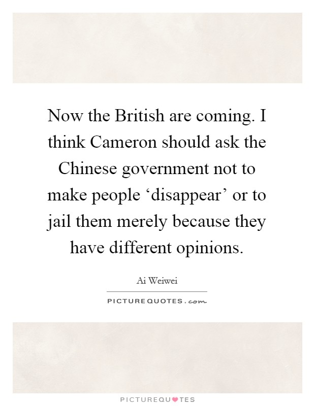 Now the British are coming. I think Cameron should ask the Chinese government not to make people 'disappear' or to jail them merely because they have different opinions Picture Quote #1