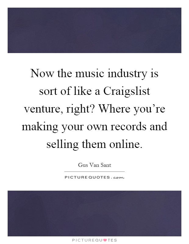 Now the music industry is sort of like a Craigslist venture, right? Where you're making your own records and selling them online Picture Quote #1