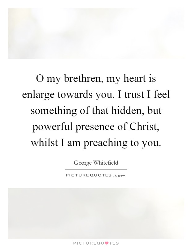 O my brethren, my heart is enlarge towards you. I trust I feel something of that hidden, but powerful presence of Christ, whilst I am preaching to you Picture Quote #1