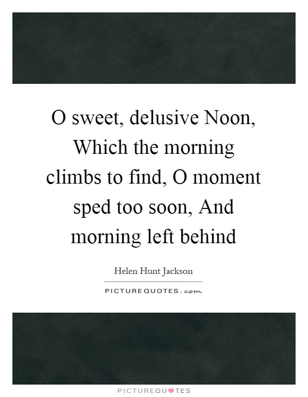 O sweet, delusive Noon, Which the morning climbs to find, O moment sped too soon, And morning left behind Picture Quote #1