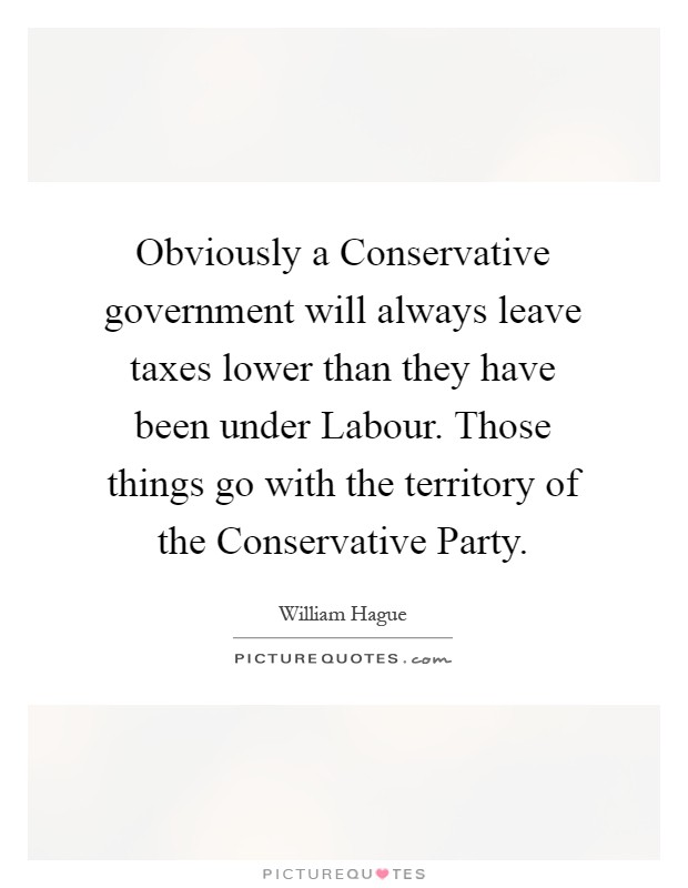 Obviously a Conservative government will always leave taxes lower than they have been under Labour. Those things go with the territory of the Conservative Party Picture Quote #1