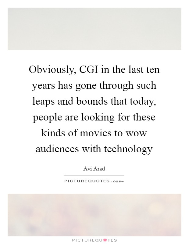 Obviously, CGI in the last ten years has gone through such leaps and bounds that today, people are looking for these kinds of movies to wow audiences with technology Picture Quote #1