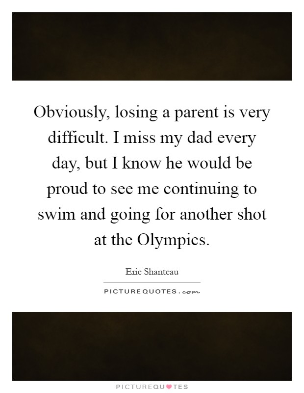 Obviously, losing a parent is very difficult. I miss my dad every day, but I know he would be proud to see me continuing to swim and going for another shot at the Olympics Picture Quote #1