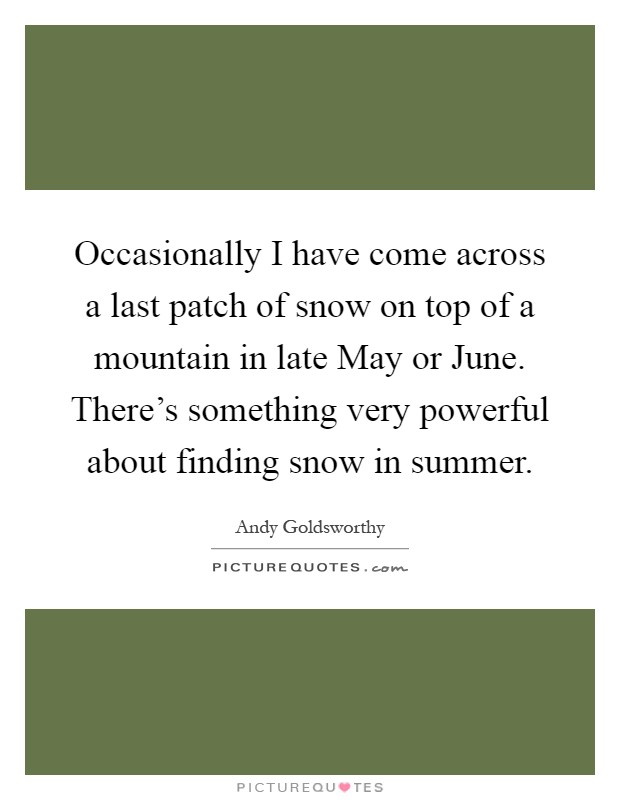 Occasionally I have come across a last patch of snow on top of a mountain in late May or June. There's something very powerful about finding snow in summer Picture Quote #1