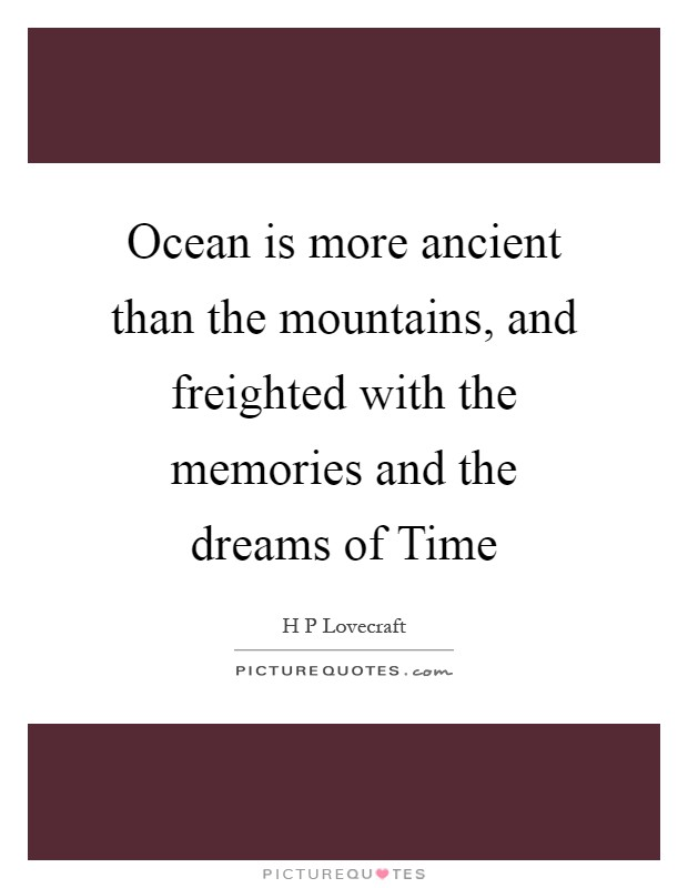 Ocean is more ancient than the mountains, and freighted with the memories and the dreams of Time Picture Quote #1