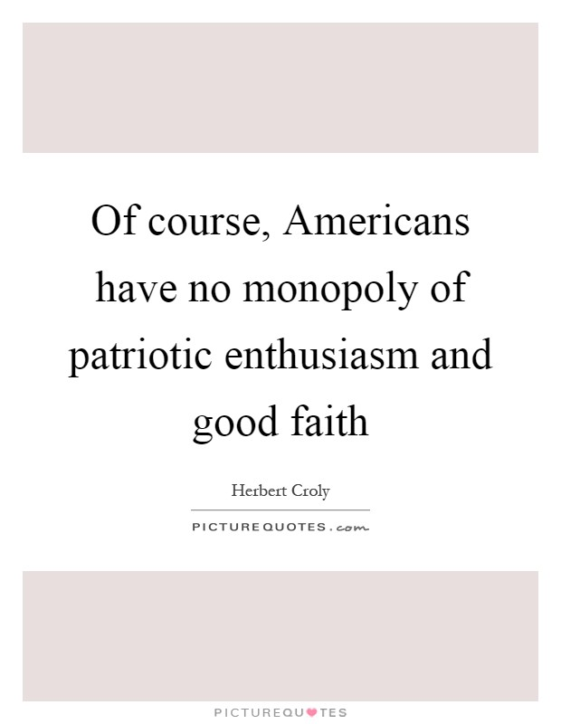 Of course, Americans have no monopoly of patriotic enthusiasm and good faith Picture Quote #1