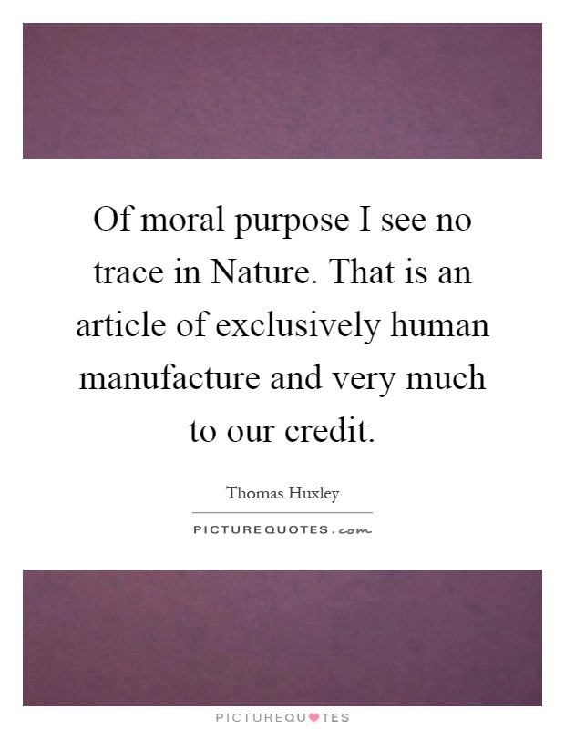 Of moral purpose I see no trace in Nature. That is an article of exclusively human manufacture and very much to our credit Picture Quote #1