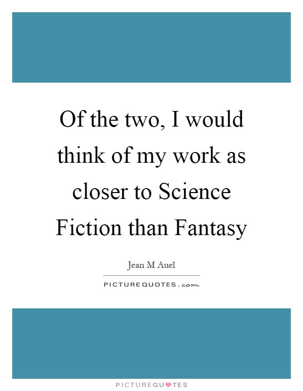Of the two, I would think of my work as closer to Science Fiction than Fantasy Picture Quote #1