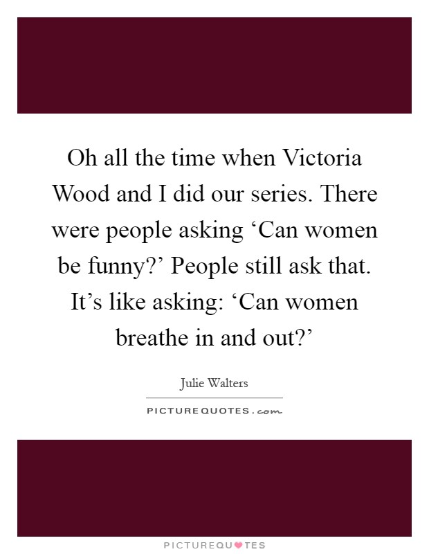 Oh all the time when Victoria Wood and I did our series. There were people asking 'Can women be funny?' People still ask that. It's like asking: 'Can women breathe in and out?' Picture Quote #1