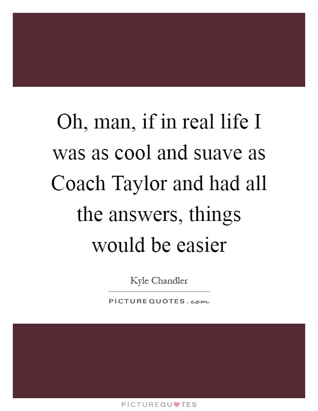 Oh, man, if in real life I was as cool and suave as Coach Taylor and had all the answers, things would be easier Picture Quote #1