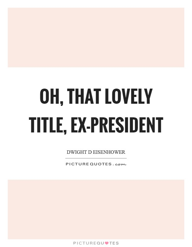 Oh, that lovely title, ex-president Picture Quote #1