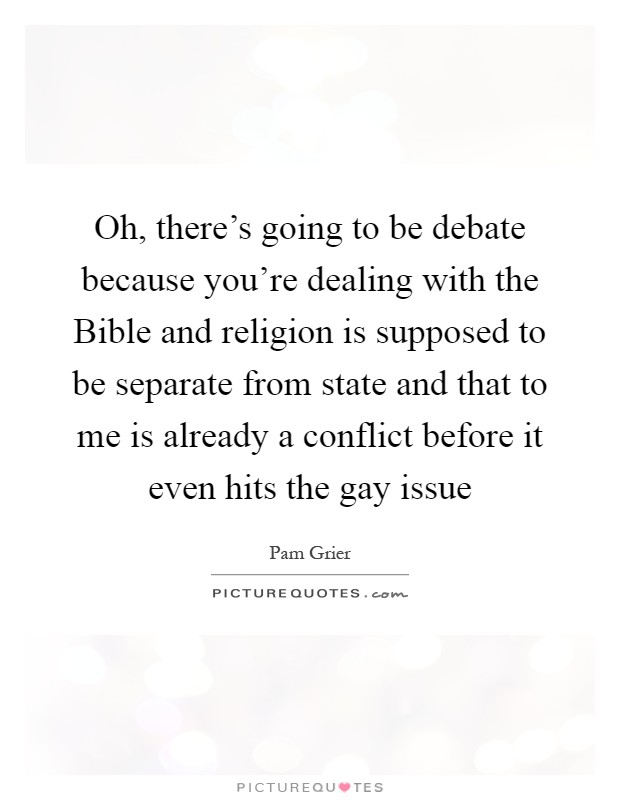 Oh, there's going to be debate because you're dealing with the Bible and religion is supposed to be separate from state and that to me is already a conflict before it even hits the gay issue Picture Quote #1