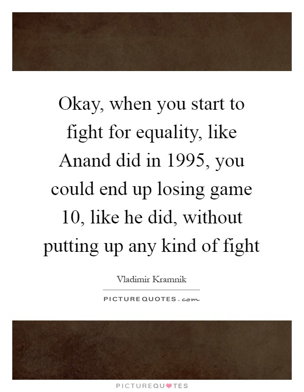 Okay, when you start to fight for equality, like Anand did in 1995, you could end up losing game 10, like he did, without putting up any kind of fight Picture Quote #1