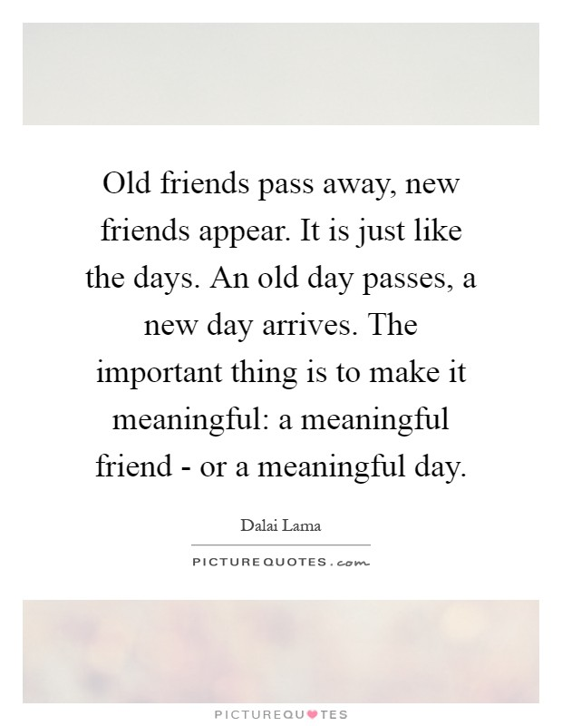 Old friends pass away, new friends appear. It is just like the days. An old day passes, a new day arrives. The important thing is to make it meaningful: a meaningful friend - or a meaningful day Picture Quote #1